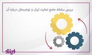 بررسی سامانه جامع تجارت ایران و توضیحاتی درباره آن
