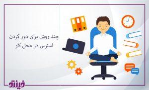 چند روش برای دور کردن استرس در محل کار