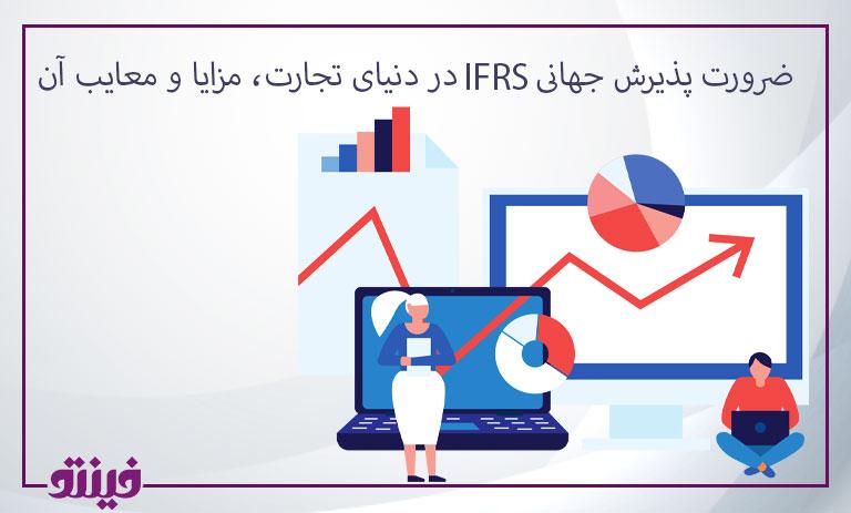 ضرورت پذیرش جهانی IFRS در دنیای تجارت، مزایا و معایب آن.