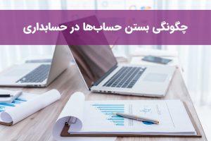 چگونگی بستن حسابها در حسابداری